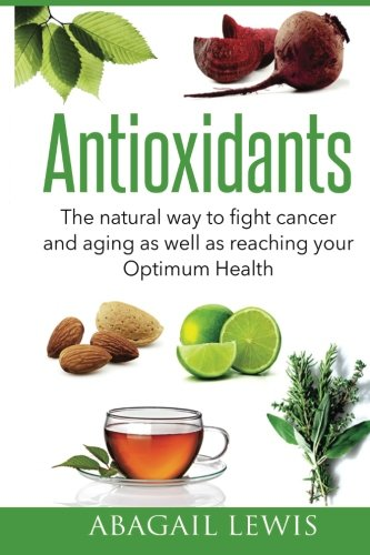 Antioxidants: The natural way to fight cancer and aging as well as reaching your Optimum Health